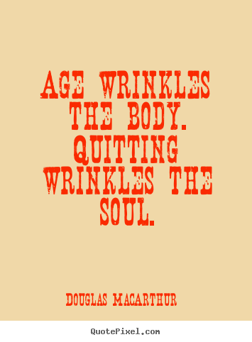How to make picture quotes about motivational - Age wrinkles the body. quitting wrinkles the soul.