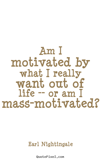 Earl Nightingale picture quote - Am i motivated by what i really want out of life.. - Motivational quotes