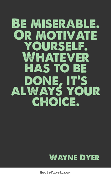 Be miserable. or motivate yourself. whatever.. Wayne Dyer greatest motivational quotes