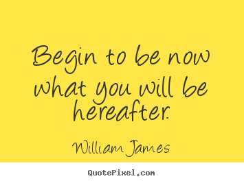 Begin to be now what you will be hereafter. William James  motivational quotes