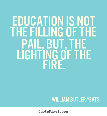 Quotes about motivational - Education is not the filling of the pail, but, the..