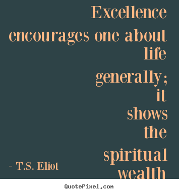 Excellence encourages one about life generally; it shows the spiritual.. T.S. Eliot  motivational quotes