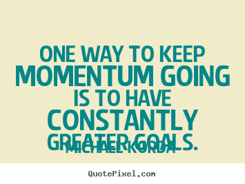 Quotes about motivational - One way to keep momentum going is to have constantly..