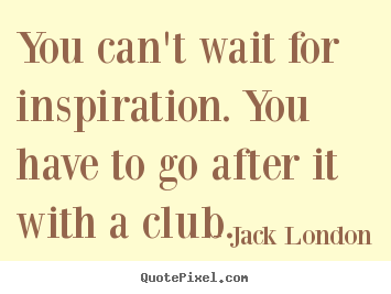 You can't wait for inspiration. you have to go after.. Jack London famous motivational quote