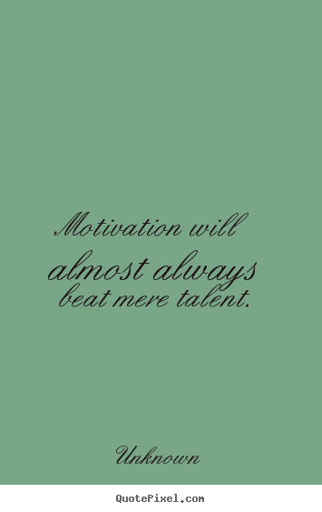 Motivation will almost always beat mere talent. Unknown  motivational quotes