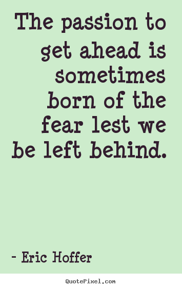 Sayings about motivational - The passion to get ahead is sometimes born of the fear lest we be left..