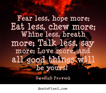 Make custom picture quotes about motivational - Fear less, hope more; eat less, chew more;..