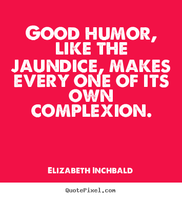 Motivational quotes - Good humor, like the jaundice, makes every one of its own..