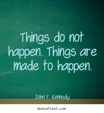 Things do not happen. things are made to happen. John F. Kennedy good motivational quotes
