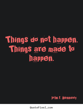 Motivational quotes - Things do not happen. things are made to happen.