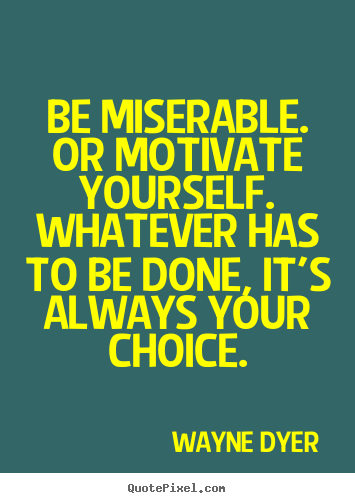 Quotes about motivational - Be miserable. or motivate yourself. whatever has to be done,..