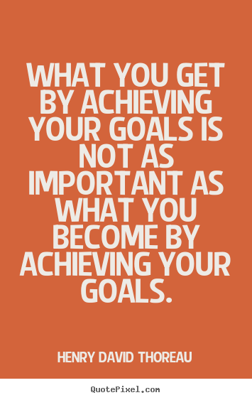 Quote about motivational - What you get by achieving your goals is not as important as what you become..