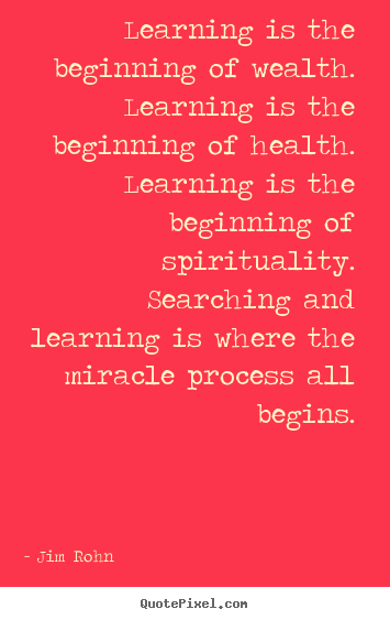 Learning is the beginning of wealth. learning is.. Jim Rohn good motivational quotes