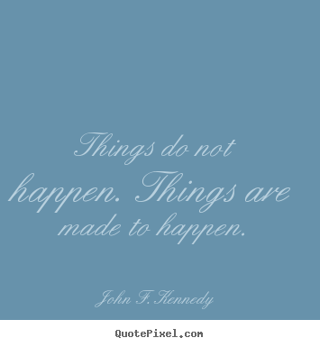 John F. Kennedy picture quotes - Things do not happen. things are made to happen. - Motivational quotes