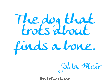The dog that trots about finds a bone. Golda Meir greatest motivational quote