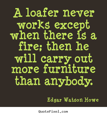 Design image quotes about motivational - A loafer never works except when there is a fire; then he..