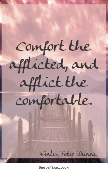 """to comfort the afflicted afflict the """"comforting the afflicted & afflicting the comfortable"""" james 1  it will indeed """"comfort the afflicted"""" and """"afflict the  the afflicted & afflicting."""