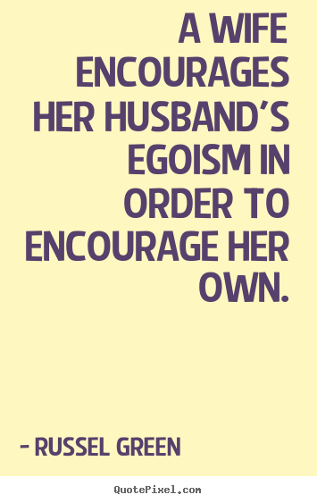A wife encourages her husband's egoism in order.. Russel Green great motivational quotes