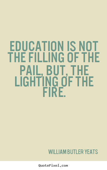 Education is not the filling of the pail, but, the lighting of.. William Butler Yeats best motivational quotes