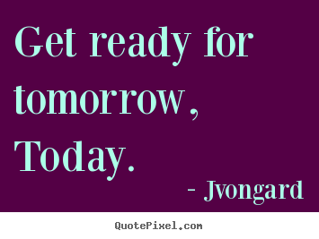 Quotes about motivational - Get ready for tomorrow, today.