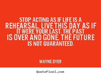 Design your own picture quotes about motivational - Stop acting as if life is a rehearsal. live..