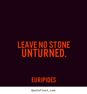 Leave no stone unturned. Euripides famous motivational quotes