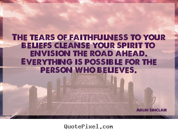 Make photo quotes about motivational - The tears of faithfulness to your beliefs cleanse your spirit to envision..