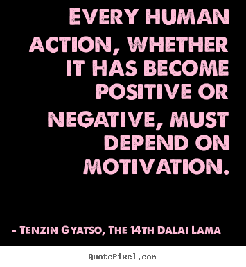 Every human action, whether it has become positive or negative,.. Tenzin Gyatso, The 14th Dalai Lama best motivational quote