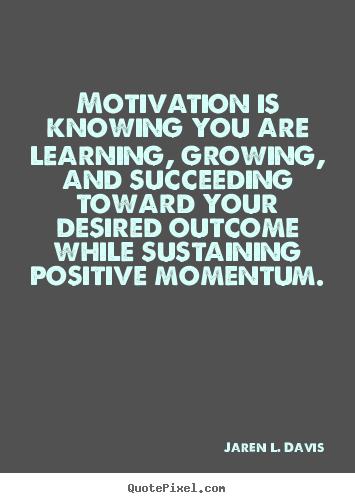 quote about motivational motivation is knowing you are learning