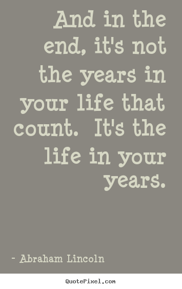 Abraham Lincoln picture quotes - And in the end, it's not the years in your life that count... - Motivational sayings