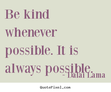Be kind whenever possible. it is always possible. Dalai Lama  motivational quote