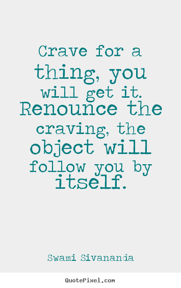 Quote about motivational - Crave for a thing, you will get it. renounce..