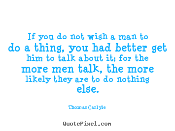If you do not wish a man to do a thing, you.. Thomas Carlyle popular motivational quote