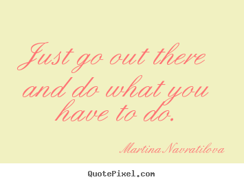 Martina Navratilova picture quotes - Just go out there and do what you have to do. - Motivational quotes