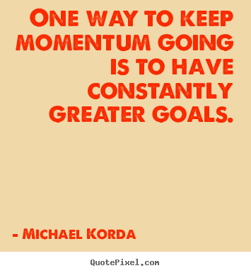 Michael Korda picture quotes - One way to keep momentum going is to have constantly greater.. - Motivational quotes