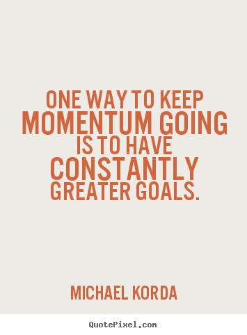 Quote about motivational - One way to keep momentum going is to have constantly greater goals.