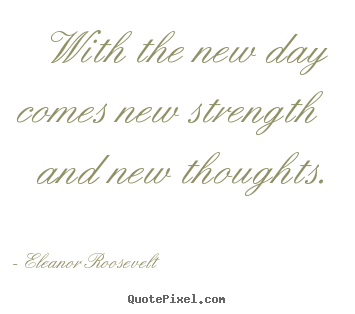 With the new day comes new strength and new thoughts. Eleanor Roosevelt best motivational quote