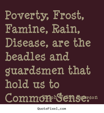 Poverty, frost, famine, rain, disease, are the beadles.. Ralph Waldo Emerson  motivational quote