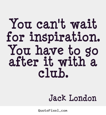Create your own picture quotes about motivational - You can't wait for inspiration. you have to go after it with..