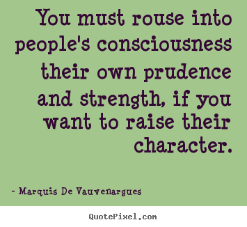 Marquis De Vauvenargues picture quotes - You must rouse into people's consciousness their own prudence.. - Motivational quotes