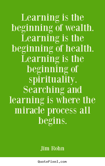 Learning is the beginning of wealth. learning is the beginning of health... Jim Rohn great motivational quote