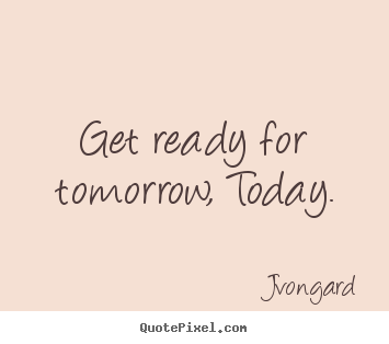 Get ready for tomorrow, today. Jvongard top motivational sayings