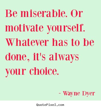 Quotes about motivational - Be miserable. or motivate yourself. whatever..