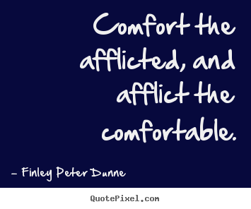 Finley Peter Dunne picture quotes - Comfort the afflicted, and afflict the comfortable. - Motivational quotes