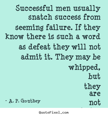 Success quotes - Successful men usually snatch success from seeming failure...
