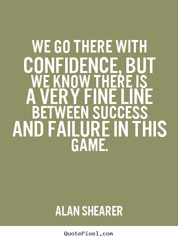 Success quotes - We go there with confidence, but we know there is a very fine line..