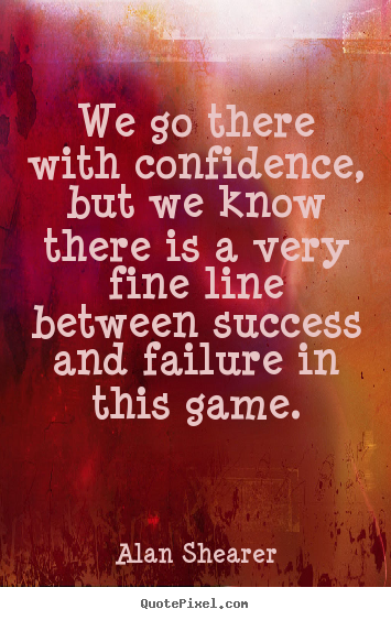 Alan Shearer picture quote - We go there with confidence, but we know there.. - Success quote