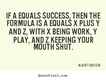 Quotes about success - If a equals success, then the formula is a equals x plus y and..
