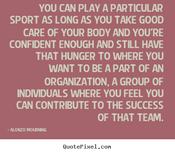 Alonzo Mourning poster quotes - You can play a particular sport as long as you take good.. - Success quotes