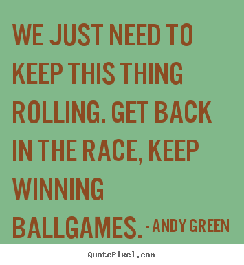 Success quote - We just need to keep this thing rolling. get back in the race,..